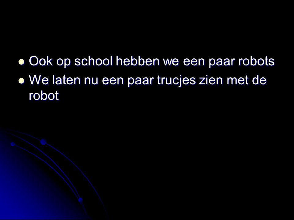 Ook op school hebben we een paar robots Ook op school hebben we een paar robots We laten nu een paar trucjes zien met de robot We laten nu een paar tr