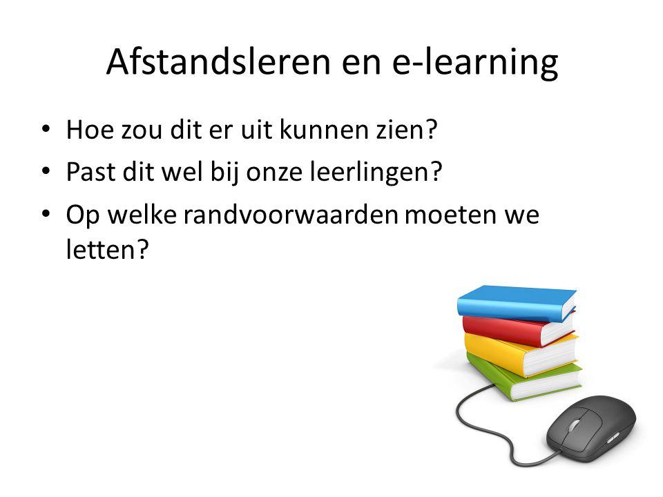 Afstandsleren en e-learning Hoe zou dit er uit kunnen zien? Past dit wel bij onze leerlingen? Op welke randvoorwaarden moeten we letten?