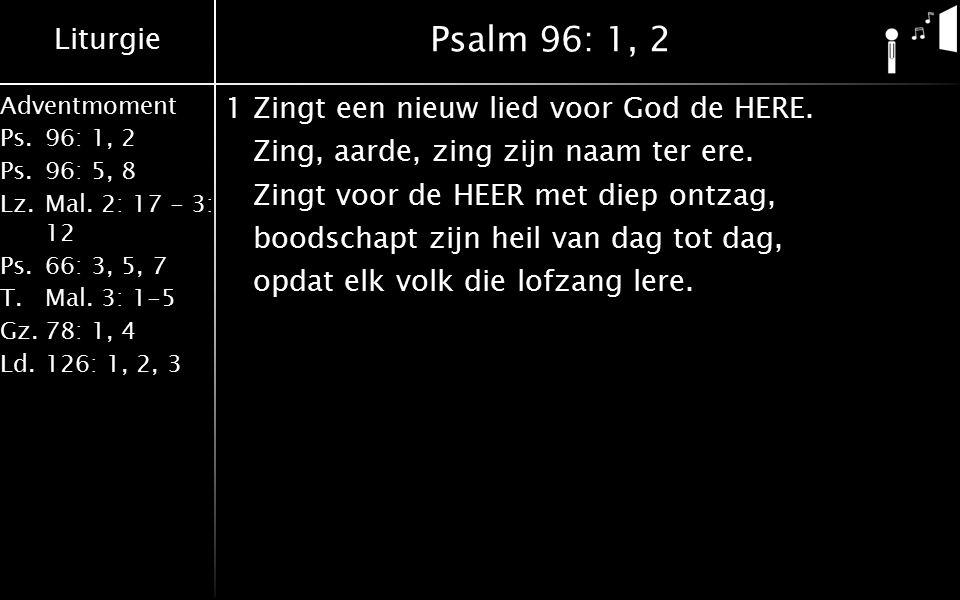 Liturgie Adventmoment Ps.96: 1, 2 Ps.96: 5, 8 Lz.Mal. 2: 17 - 3: 12 Ps.66: 3, 5, 7 T.Mal. 3: 1-5 Gz.78: 1, 4 Ld.126: 1, 2, 3 Psalm 96: 1, 2 1Zingt een