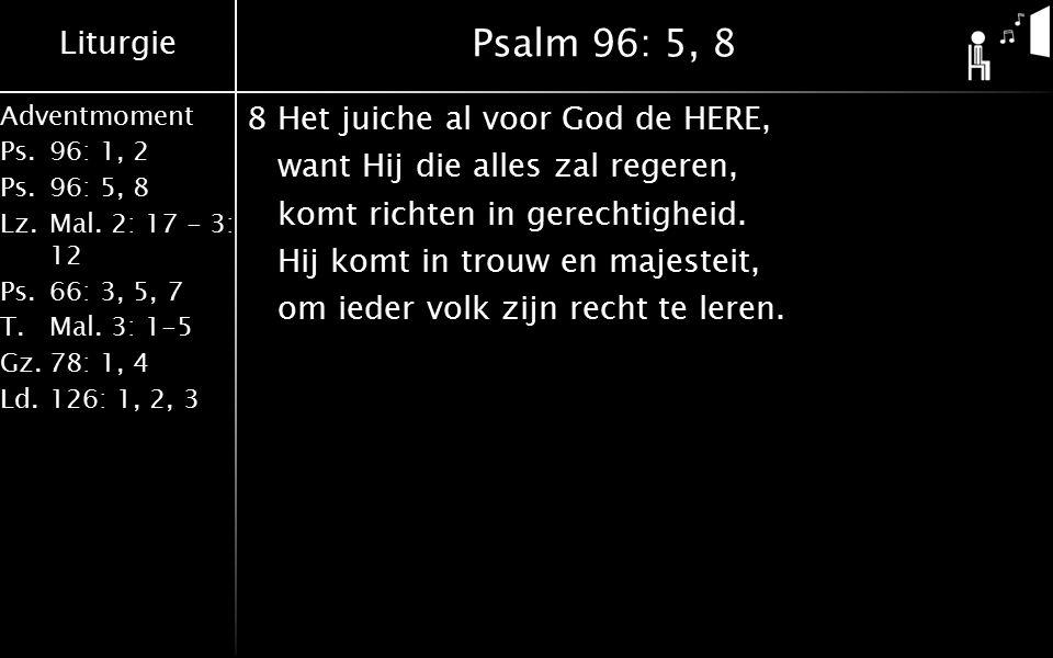 Liturgie Adventmoment Ps.96: 1, 2 Ps.96: 5, 8 Lz.Mal. 2: 17 - 3: 12 Ps.66: 3, 5, 7 T.Mal. 3: 1-5 Gz.78: 1, 4 Ld.126: 1, 2, 3 Psalm 96: 5, 8 8Het juich