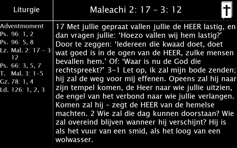 Liturgie Adventmoment Ps.96: 1, 2 Ps.96: 5, 8 Lz.Mal. 2: 17 - 3: 12 Ps.66: 3, 5, 7 T.Mal. 3: 1-5 Gz.78: 1, 4 Ld.126: 1, 2, 3 Maleachi 2: 17 – 3: 12 17
