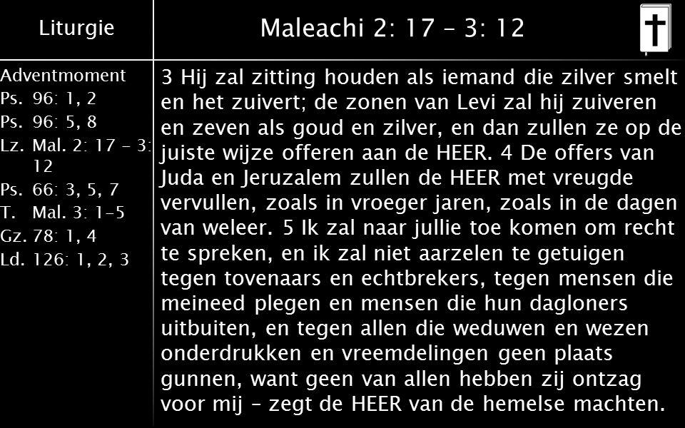 Liturgie Adventmoment Ps.96: 1, 2 Ps.96: 5, 8 Lz.Mal. 2: 17 - 3: 12 Ps.66: 3, 5, 7 T.Mal. 3: 1-5 Gz.78: 1, 4 Ld.126: 1, 2, 3 Maleachi 2: 17 – 3: 12 3