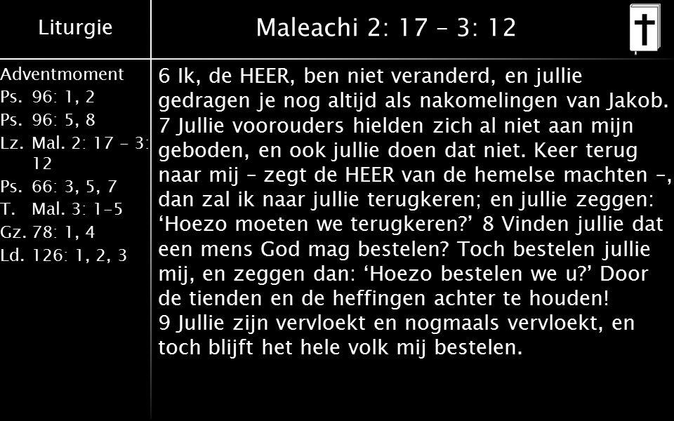 Liturgie Adventmoment Ps.96: 1, 2 Ps.96: 5, 8 Lz.Mal. 2: 17 - 3: 12 Ps.66: 3, 5, 7 T.Mal. 3: 1-5 Gz.78: 1, 4 Ld.126: 1, 2, 3 Maleachi 2: 17 – 3: 12 6