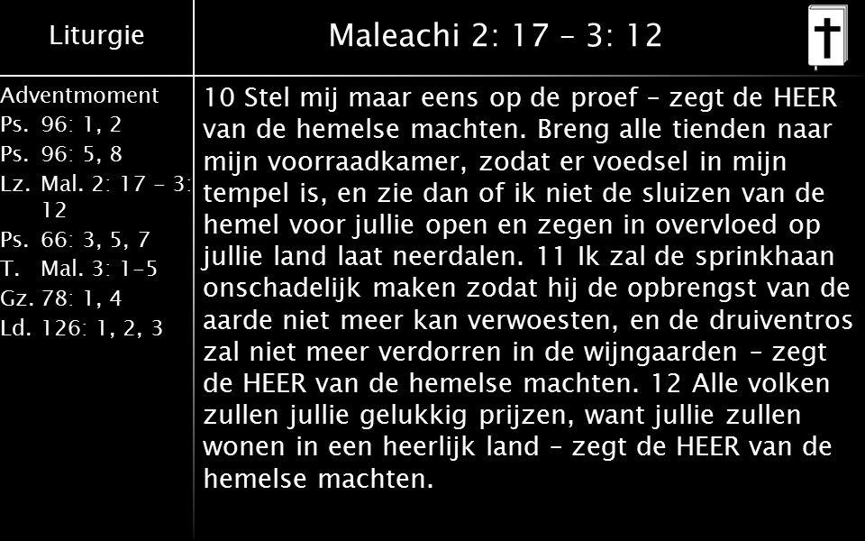 Liturgie Adventmoment Ps.96: 1, 2 Ps.96: 5, 8 Lz.Mal. 2: 17 - 3: 12 Ps.66: 3, 5, 7 T.Mal. 3: 1-5 Gz.78: 1, 4 Ld.126: 1, 2, 3 Maleachi 2: 17 – 3: 12 10