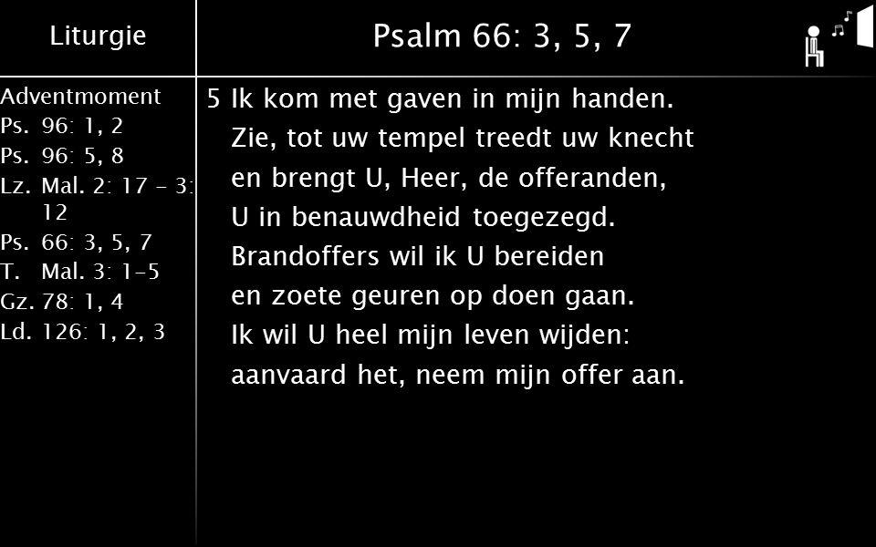 Liturgie Adventmoment Ps.96: 1, 2 Ps.96: 5, 8 Lz.Mal. 2: 17 - 3: 12 Ps.66: 3, 5, 7 T.Mal. 3: 1-5 Gz.78: 1, 4 Ld.126: 1, 2, 3 Psalm 66: 3, 5, 7 5Ik kom