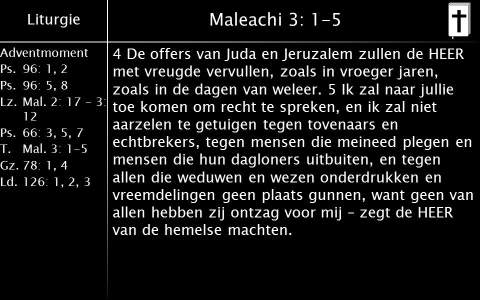 Liturgie Adventmoment Ps.96: 1, 2 Ps.96: 5, 8 Lz.Mal. 2: 17 - 3: 12 Ps.66: 3, 5, 7 T.Mal. 3: 1-5 Gz.78: 1, 4 Ld.126: 1, 2, 3 Maleachi 3: 1-5 4 De offe