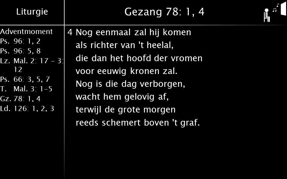 Liturgie Adventmoment Ps.96: 1, 2 Ps.96: 5, 8 Lz.Mal. 2: 17 - 3: 12 Ps.66: 3, 5, 7 T.Mal. 3: 1-5 Gz.78: 1, 4 Ld.126: 1, 2, 3 Gezang 78: 1, 4 4Nog eenm