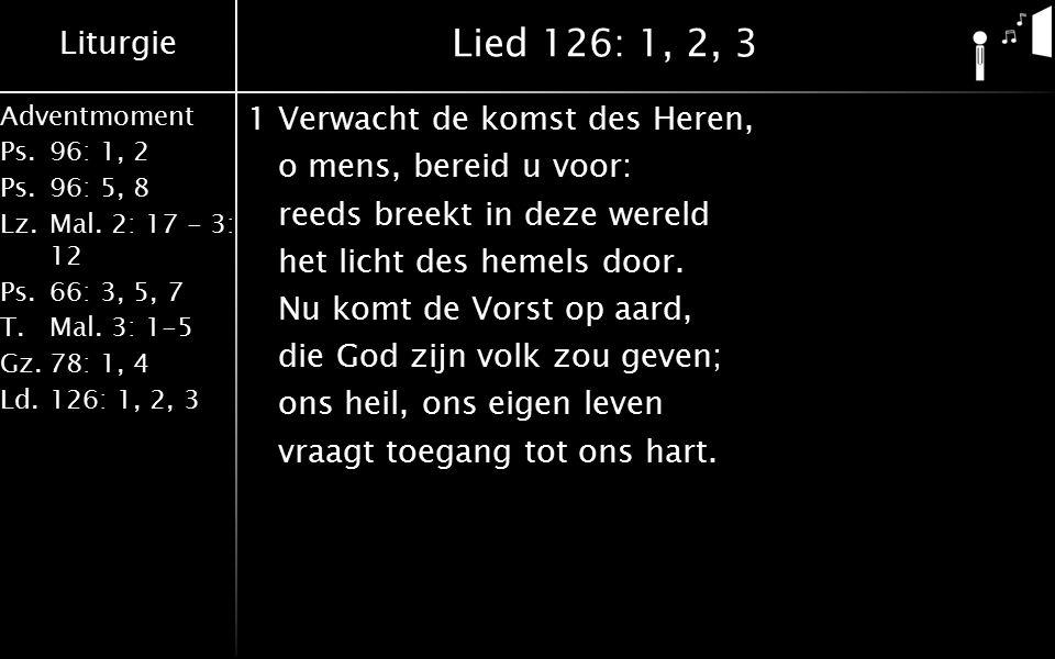 Liturgie Adventmoment Ps.96: 1, 2 Ps.96: 5, 8 Lz.Mal. 2: 17 - 3: 12 Ps.66: 3, 5, 7 T.Mal. 3: 1-5 Gz.78: 1, 4 Ld.126: 1, 2, 3 Lied 126: 1, 2, 3 1Verwac
