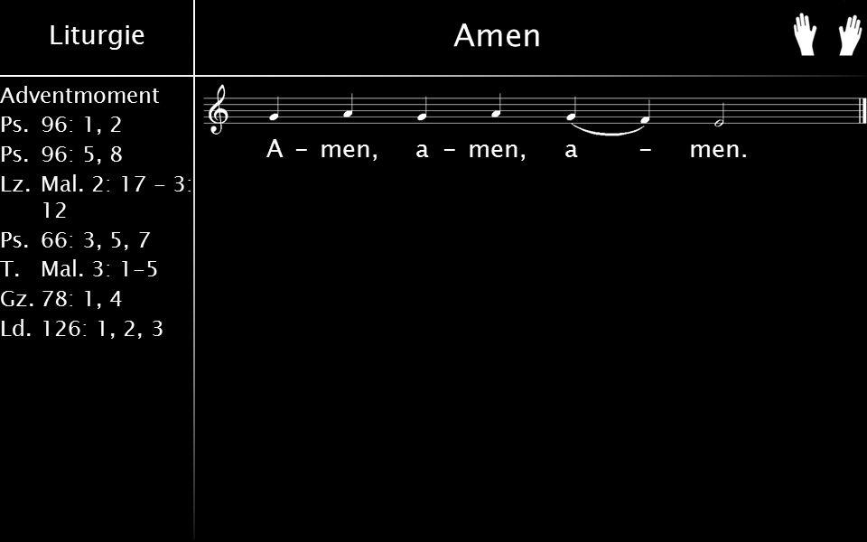 Liturgie Adventmoment Ps.96: 1, 2 Ps.96: 5, 8 Lz.Mal. 2: 17 - 3: 12 Ps.66: 3, 5, 7 T.Mal. 3: 1-5 Gz.78: 1, 4 Ld.126: 1, 2, 3 Amen A-men, a-men, a-men.