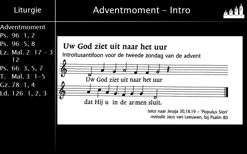 Liturgie Adventmoment Ps.96: 1, 2 Ps.96: 5, 8 Lz.Mal. 2: 17 - 3: 12 Ps.66: 3, 5, 7 T.Mal. 3: 1-5 Gz.78: 1, 4 Ld.126: 1, 2, 3 Adventmoment - Intro