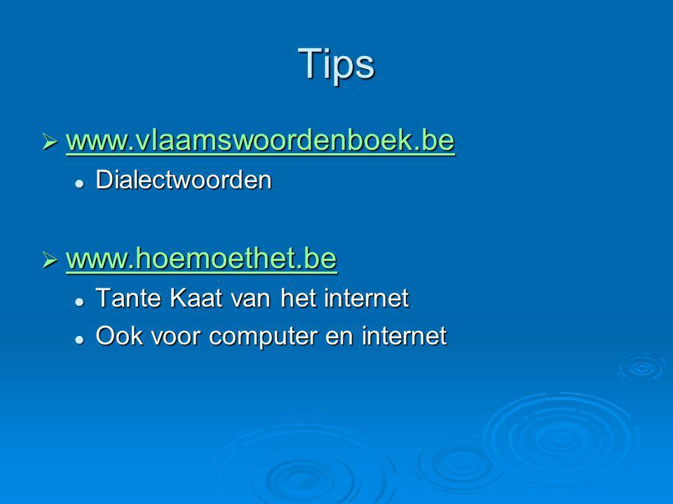 Tips  www.vlaamswoordenboek.be www.vlaamswoordenboek.be Dialectwoorden Dialectwoorden  www.hoemoethet.be www.hoemoethet.be Tante Kaat van het internet Tante Kaat van het internet Ook voor computer en internet Ook voor computer en internet