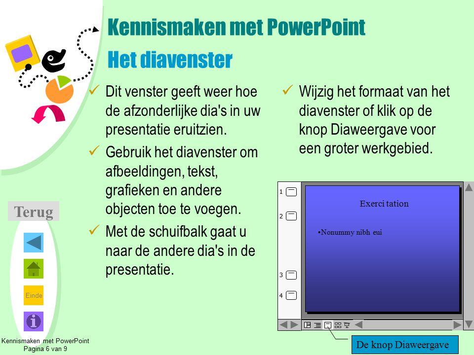 Einde Kennismaken met PowerPoint Het diavenster Dit venster geeft weer hoe de afzonderlijke dia's in uw presentatie eruitzien. Gebruik het diavenster