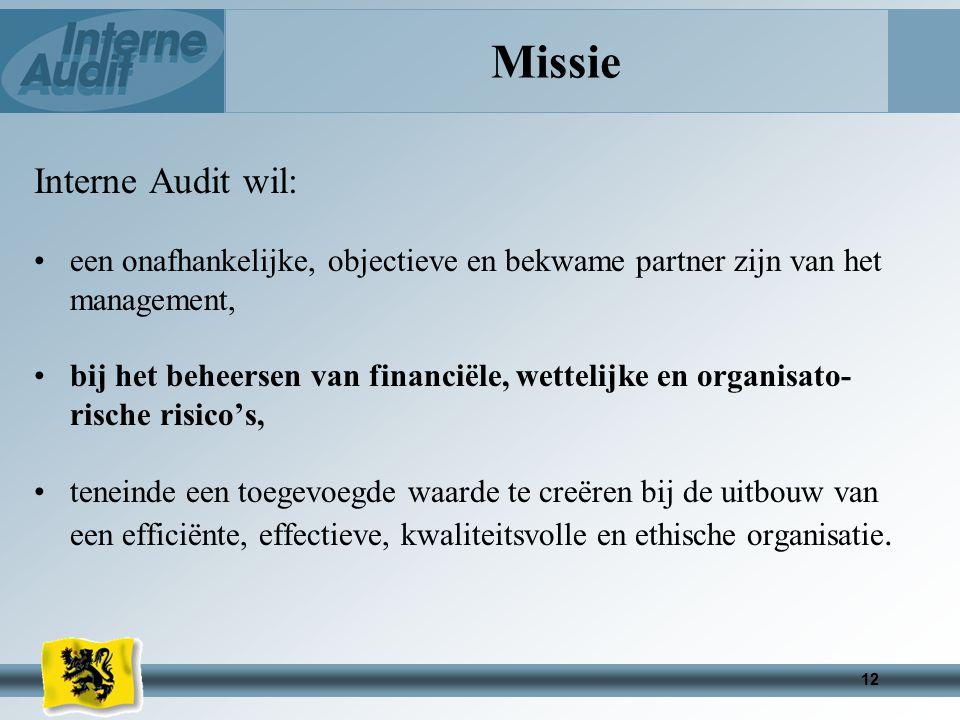 12 Missie Interne Audit wil: een onafhankelijke, objectieve en bekwame partner zijn van het management, bij het beheersen van financiële, wettelijke en organisato- rische risico's, teneinde een toegevoegde waarde te creëren bij de uitbouw van een efficiënte, effectieve, kwaliteitsvolle en ethische organisatie.