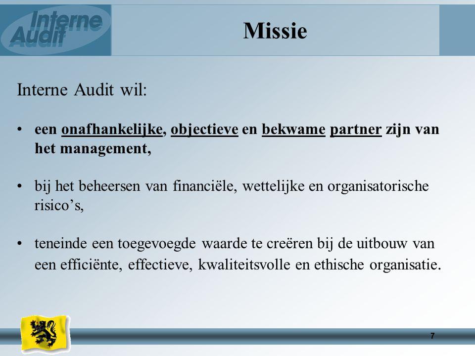 7 Missie Interne Audit wil: een onafhankelijke, objectieve en bekwame partner zijn van het management, bij het beheersen van financiële, wettelijke en organisatorische risico's, teneinde een toegevoegde waarde te creëren bij de uitbouw van een efficiënte, effectieve, kwaliteitsvolle en ethische organisatie.