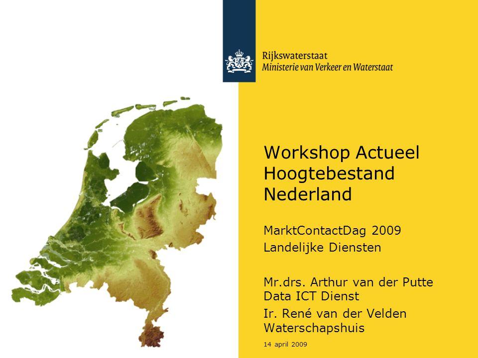 14 april 2009 Workshop Actueel Hoogtebestand Nederland MarktContactDag 2009 Landelijke Diensten Mr.drs. Arthur van der Putte Data ICT Dienst Ir. René