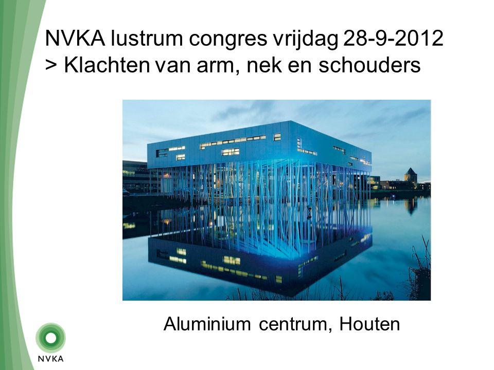 NVKA lustrum congres vrijdag 28-9-2012 > Klachten van arm, nek en schouders Aluminium centrum, Houten