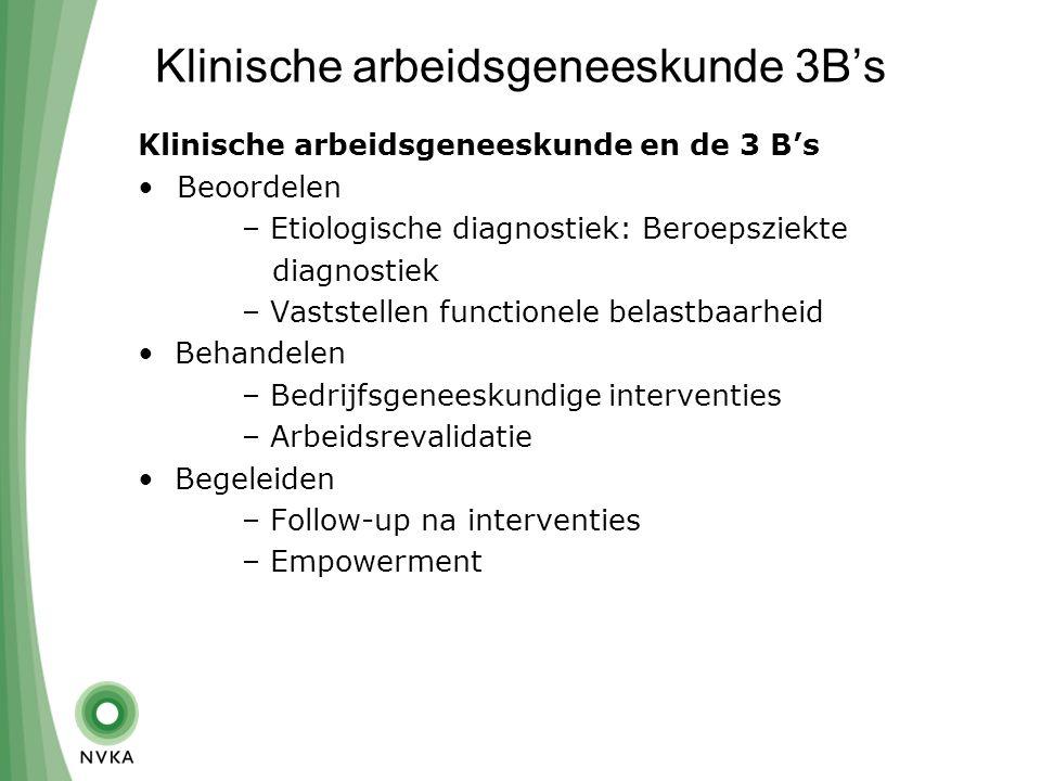 Klinische arbeidsgeneeskunde 3B's Klinische arbeidsgeneeskunde en de 3 B's Beoordelen – Etiologische diagnostiek: Beroepsziekte diagnostiek – Vaststellen functionele belastbaarheid Behandelen – Bedrijfsgeneeskundige interventies – Arbeidsrevalidatie Begeleiden – Follow-up na interventies – Empowerment