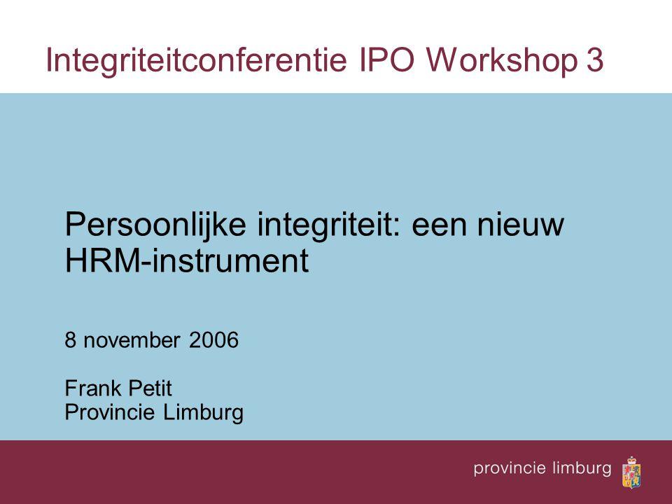 Integriteitconferentie IPO Workshop 3 Persoonlijke integriteit: een nieuw HRM-instrument 8 november 2006 Frank Petit Provincie Limburg