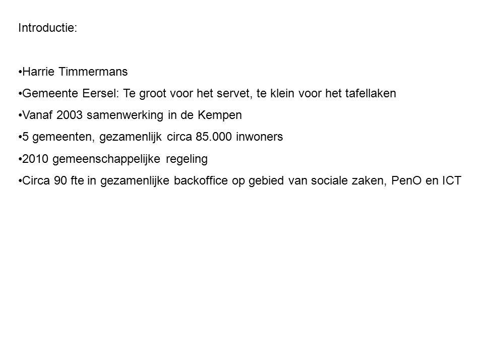 Introductie: Harrie Timmermans Gemeente Eersel: Te groot voor het servet, te klein voor het tafellaken Vanaf 2003 samenwerking in de Kempen 5 gemeenten, gezamenlijk circa 85.000 inwoners 2010 gemeenschappelijke regeling Circa 90 fte in gezamenlijke backoffice op gebied van sociale zaken, PenO en ICT