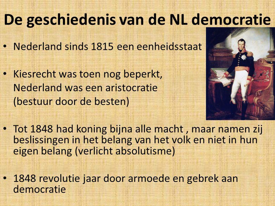 De geschiedenis van de NL democratie Nederland sinds 1815 een eenheidsstaat Kiesrecht was toen nog beperkt, Nederland was een aristocratie (bestuur door de besten) Tot 1848 had koning bijna alle macht, maar namen zij beslissingen in het belang van het volk en niet in hun eigen belang (verlicht absolutisme) 1848 revolutie jaar door armoede en gebrek aan democratie