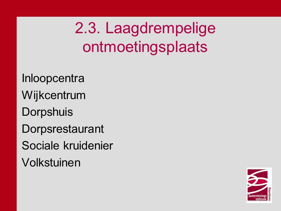 2.3. Laagdrempelige ontmoetingsplaats Inloopcentra Wijkcentrum Dorpshuis Dorpsrestaurant Sociale kruidenier Volkstuinen