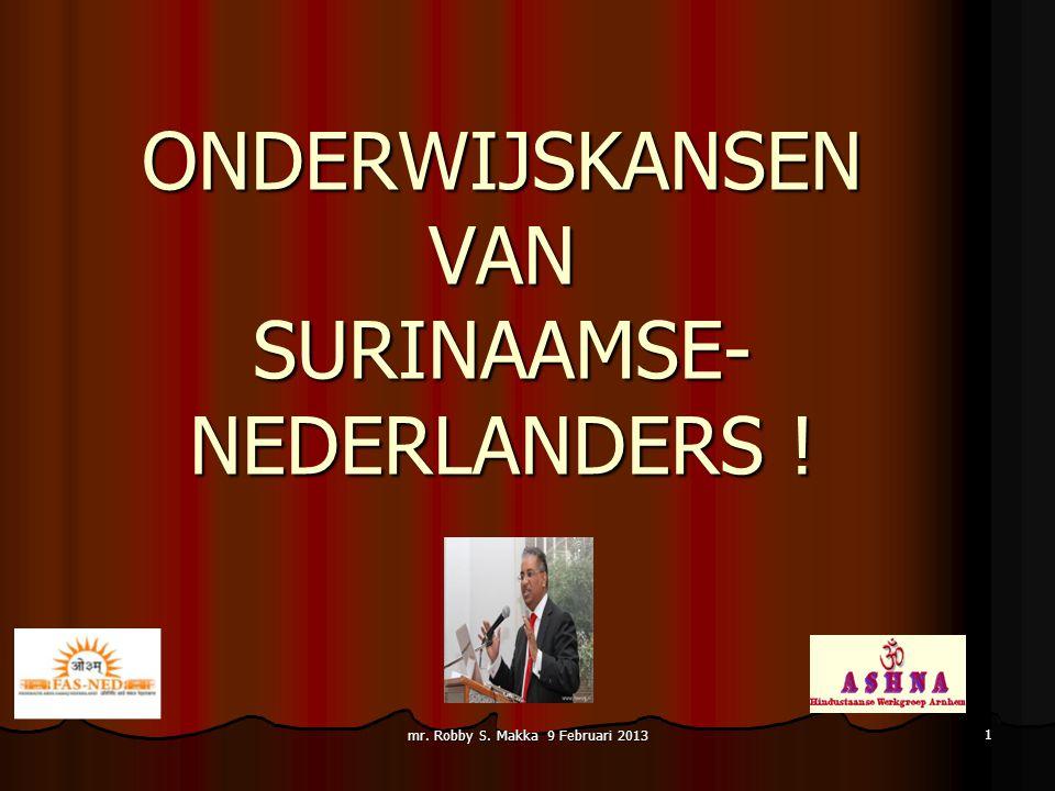ONDERWIJSKANSEN VAN SURINAAMSE- NEDERLANDERS ! mr. Robby S. Makka 9 Februari 2013 1