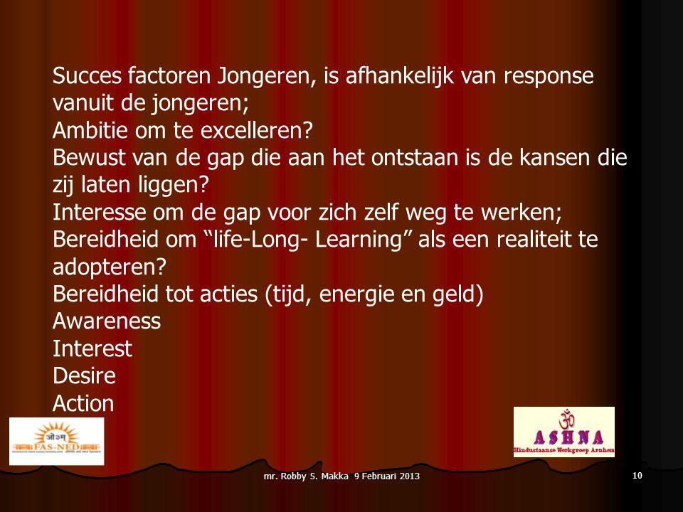 mr. Robby S. Makka 9 Februari 2013 Succes factoren Jongeren, is afhankelijk van response vanuit de jongeren; Ambitie om te excelleren? Bewust van de g