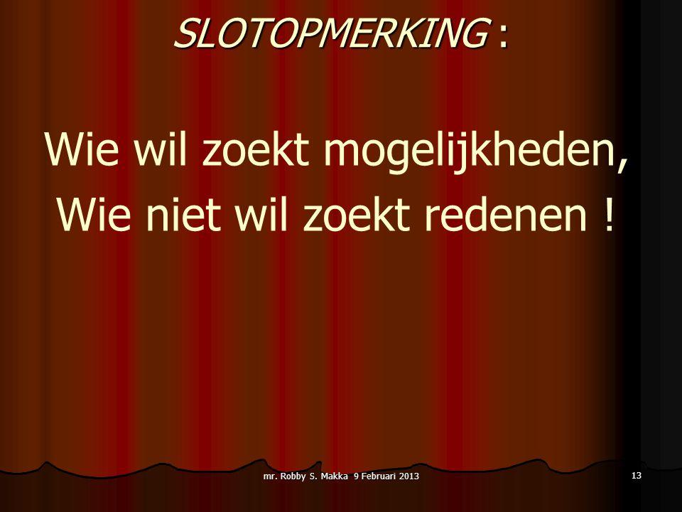 SLOTOPMERKING : Wie wil zoekt mogelijkheden, Wie niet wil zoekt redenen ! mr. Robby S. Makka 9 Februari 2013 13