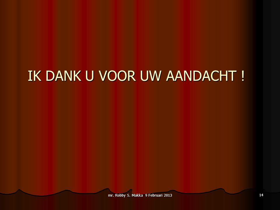 IK DANK U VOOR UW AANDACHT ! IK DANK U VOOR UW AANDACHT ! mr. Robby S. Makka 9 Februari 2013 14