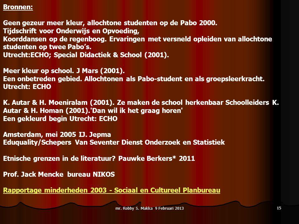 mr. Robby S. Makka 9 Februari 2013 15 Bronnen: Geen gezeur meer kleur, allochtone studenten op de Pabo 2000. Tijdschrift voor Onderwijs en Opvoeding,