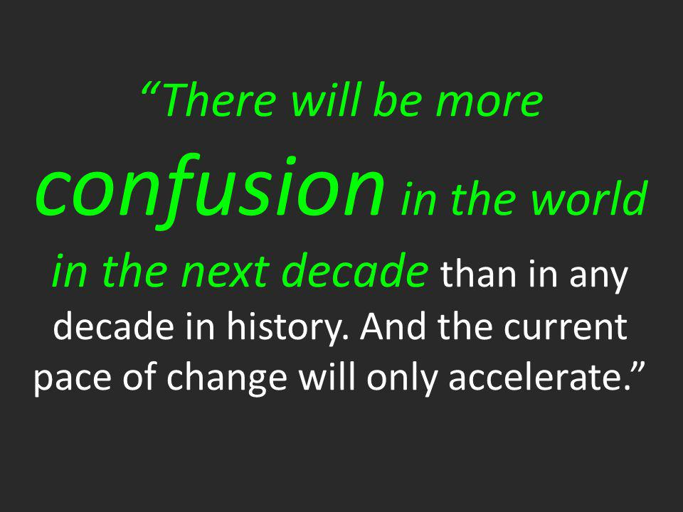 """There will be more confusion in the world in the next decade than in any decade in history. And the current pace of change will only accelerate."""