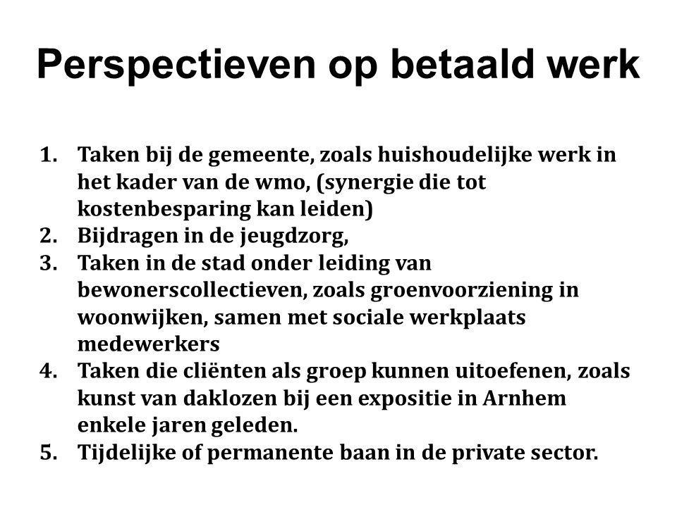 Perspectieven op betaald werk 1.Taken bij de gemeente, zoals huishoudelijke werk in het kader van de wmo, (synergie die tot kostenbesparing kan leiden) 2.Bijdragen in de jeugdzorg, 3.Taken in de stad onder leiding van bewonerscollectieven, zoals groenvoorziening in woonwijken, samen met sociale werkplaats medewerkers 4.Taken die cliënten als groep kunnen uitoefenen, zoals kunst van daklozen bij een expositie in Arnhem enkele jaren geleden.