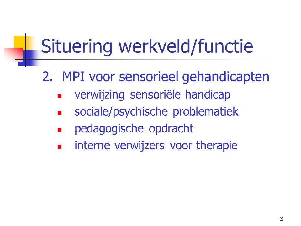 3 Situering werkveld/functie 2.MPI voor sensorieel gehandicapten verwijzing sensoriële handicap sociale/psychische problematiek pedagogische opdracht interne verwijzers voor therapie