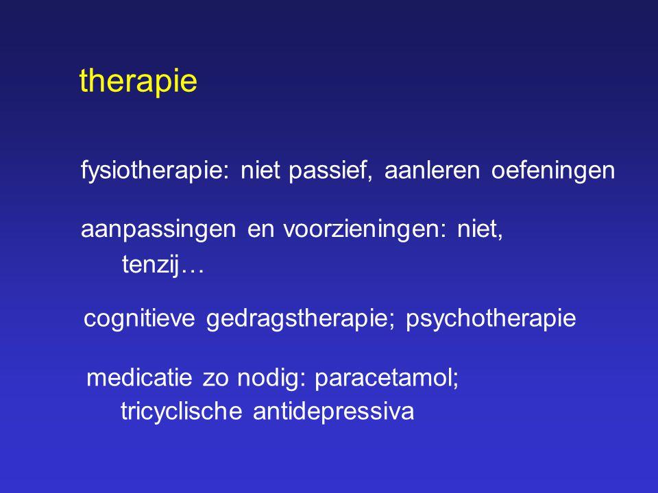 fysiotherapie: niet passief, aanleren oefeningen therapie aanpassingen en voorzieningen: niet, tenzij… cognitieve gedragstherapie; psychotherapie medi
