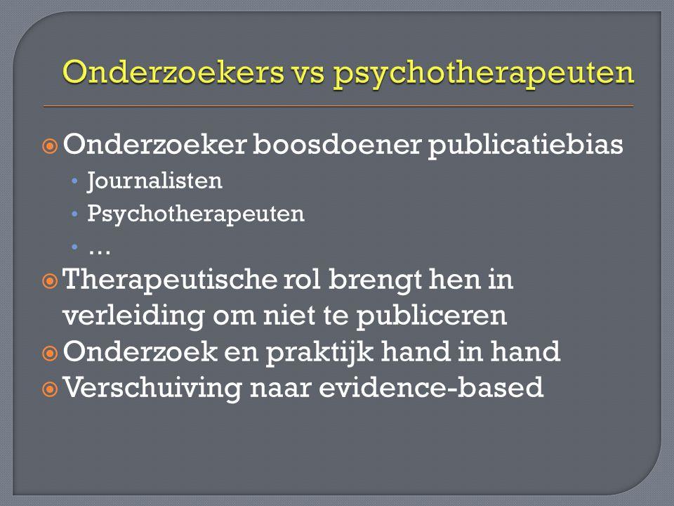  Onderzoeker boosdoener publicatiebias Journalisten Psychotherapeuten …  Therapeutische rol brengt hen in verleiding om niet te publiceren  Onderzoek en praktijk hand in hand  Verschuiving naar evidence-based