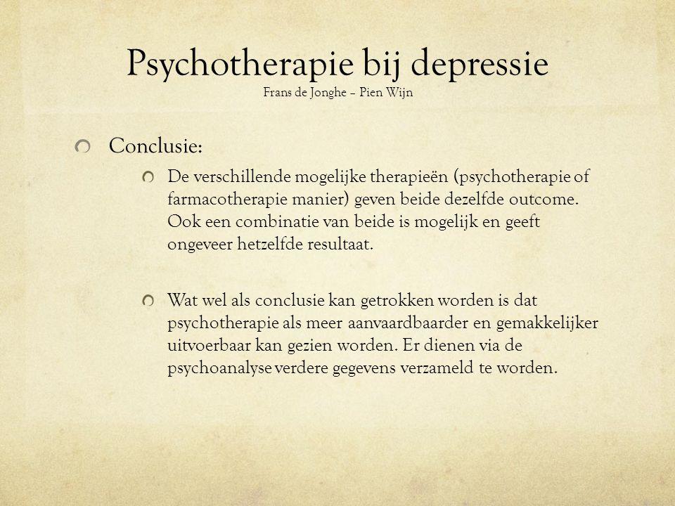 Psychotherapie bij depressie Frans de Jonghe – Pien Wijn Conclusie: De verschillende mogelijke therapieën (psychotherapie of farmacotherapie manier) geven beide dezelfde outcome.