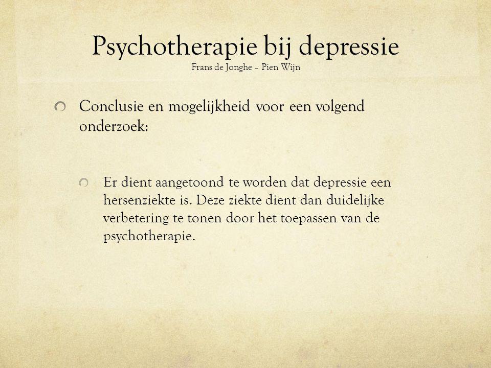 Psychotherapie bij depressie Frans de Jonghe – Pien Wijn Conclusie en mogelijkheid voor een volgend onderzoek: Er dient aangetoond te worden dat depressie een hersenziekte is.