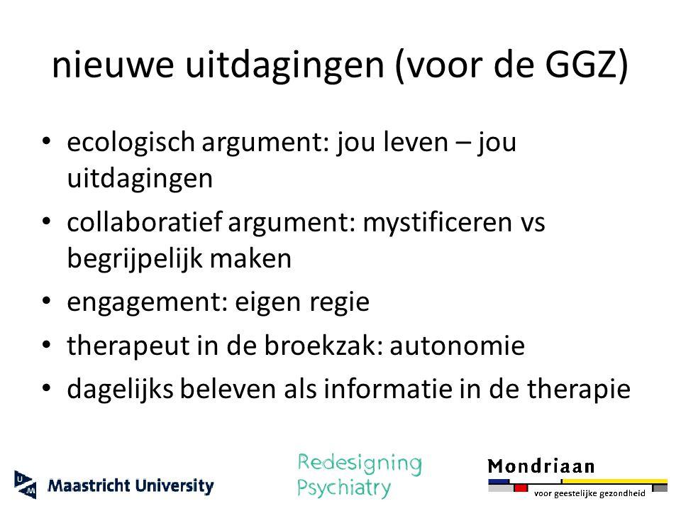 nieuwe uitdagingen (voor de GGZ) ecologisch argument: jou leven – jou uitdagingen collaboratief argument: mystificeren vs begrijpelijk maken engagemen