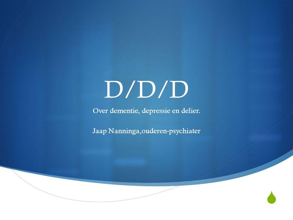  D/D/D Over dementie, depressie en delier. Jaap Nanninga,ouderen-psychiater