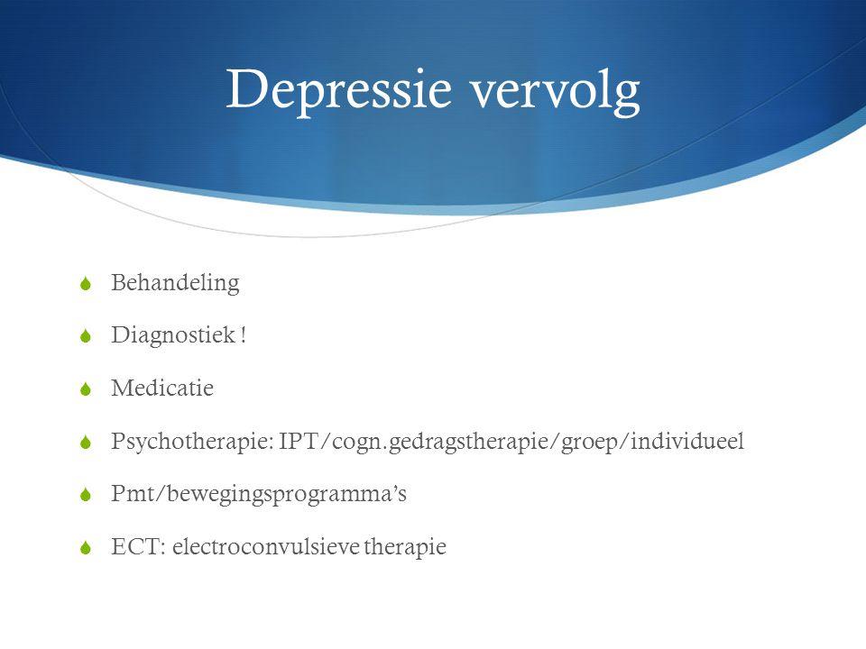 Depressie vervolg  Behandeling  Diagnostiek !  Medicatie  Psychotherapie: IPT/cogn.gedragstherapie/groep/individueel  Pmt/bewegingsprogramma's 