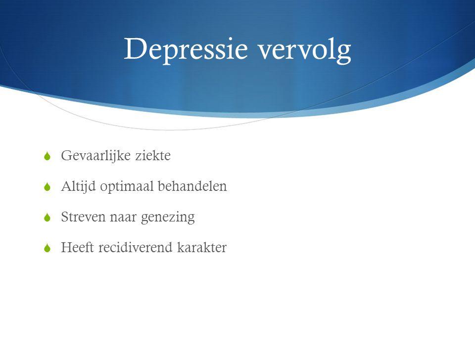 Depressie vervolg  Gevaarlijke ziekte  Altijd optimaal behandelen  Streven naar genezing  Heeft recidiverend karakter