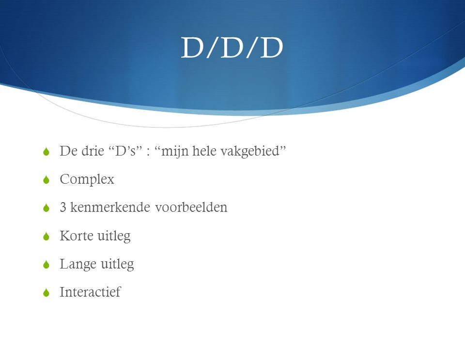 """D/D/D  De drie """"D's"""" : """"mijn hele vakgebied""""  Complex  3 kenmerkende voorbeelden  Korte uitleg  Lange uitleg  Interactief"""