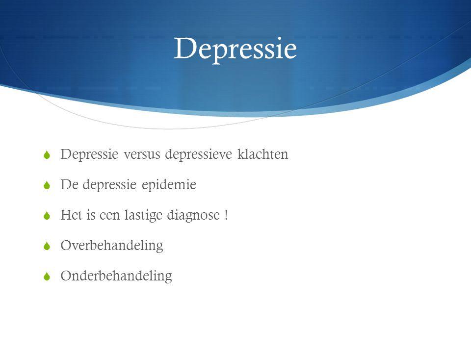 Depressie  Depressie versus depressieve klachten  De depressie epidemie  Het is een lastige diagnose !  Overbehandeling  Onderbehandeling