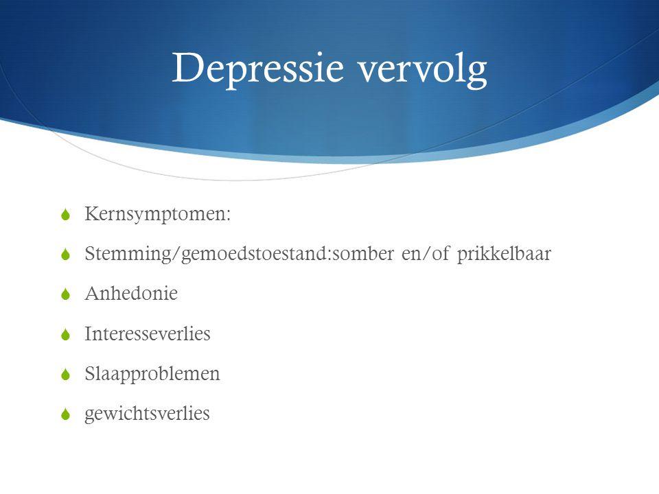 Depressie vervolg  Kernsymptomen:  Stemming/gemoedstoestand:somber en/of prikkelbaar  Anhedonie  Interesseverlies  Slaapproblemen  gewichtsverli