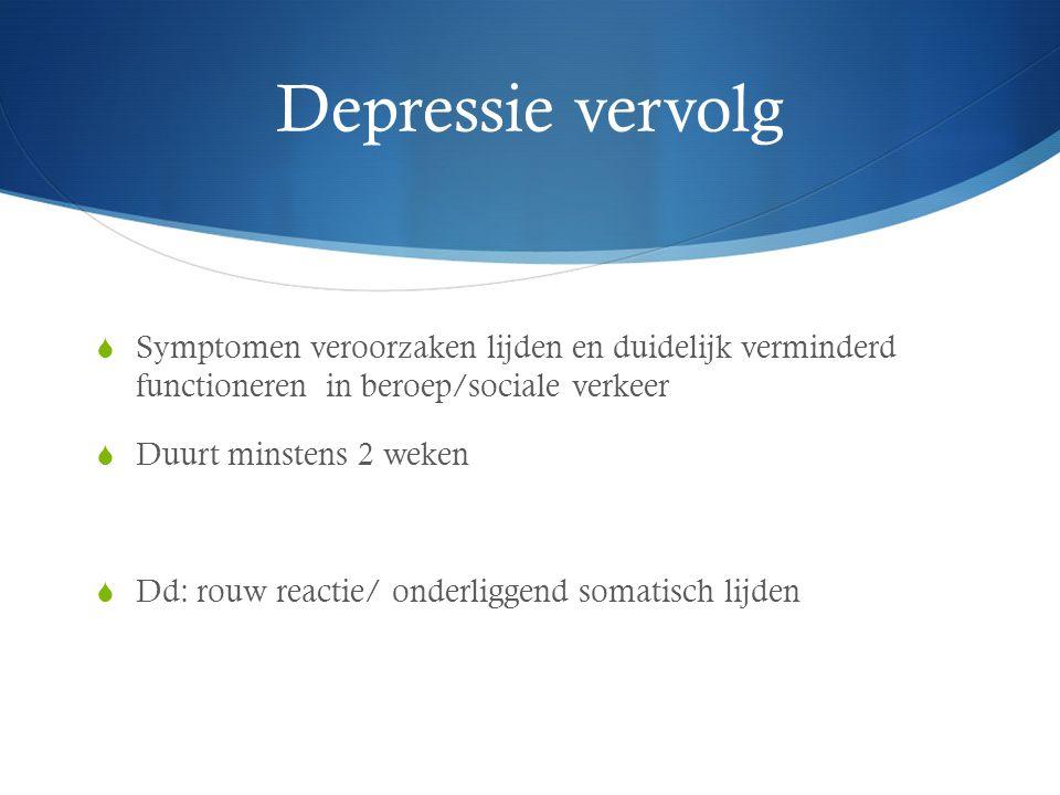 Depressie vervolg  Symptomen veroorzaken lijden en duidelijk verminderd functioneren in beroep/sociale verkeer  Duurt minstens 2 weken  Dd: rouw re