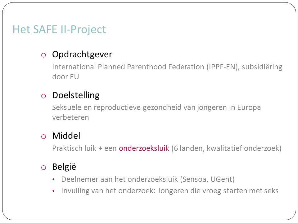 Het SAFE II-Project o Opdrachtgever International Planned Parenthood Federation (IPPF-EN), subsidiëring door EU o Doelstelling Seksuele en reproductieve gezondheid van jongeren in Europa verbeteren o Middel Praktisch luik + een onderzoeksluik (6 landen, kwalitatief onderzoek) o België Deelnemer aan het onderzoeksluik (Sensoa, UGent) Invulling van het onderzoek: Jongeren die vroeg starten met seks