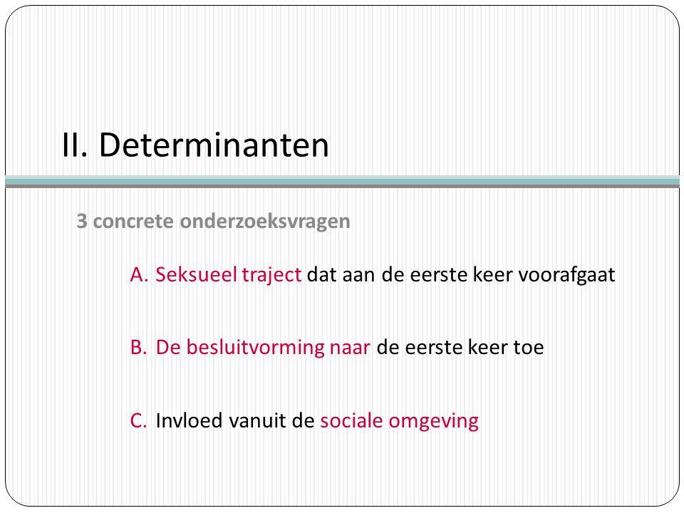 II. Determinanten 3 concrete onderzoeksvragen A.Seksueel traject dat aan de eerste keer voorafgaat B.De besluitvorming naar de eerste keer toe C.Invlo