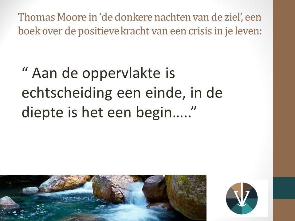Thomas Moore in 'de donkere nachten van de ziel', een boek over de positieve kracht van een crisis in je leven: Aan de oppervlakte is echtscheiding een einde, in de diepte is het een begin…..