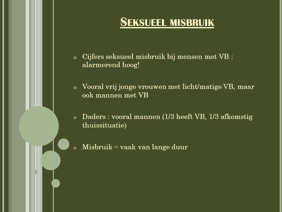 S EKSUEEL MISBRUIK o Cijfers seksueel misbruik bij mensen met VB : alarmerend hoog! o Vooral vrij jonge vrouwen met licht/matige VB, maar ook mannen m
