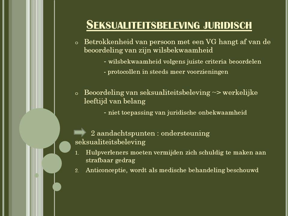 S EKSUALITEITSBELEVING JURIDISCH o Betrokkenheid van persoon met een VG hangt af van de beoordeling van zijn wilsbekwaamheid - wilsbekwaamheid volgens